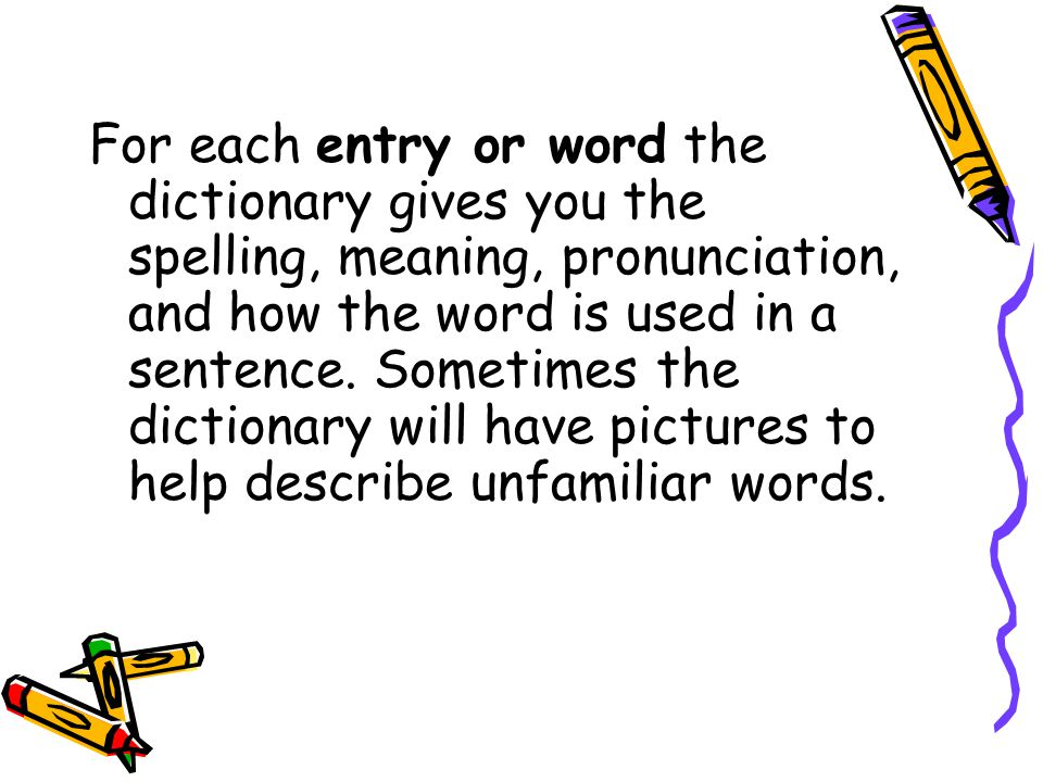 For each entry or word the dictionary gives you the spelling, meaning, pronunciation, and how the word is used in a sentence.