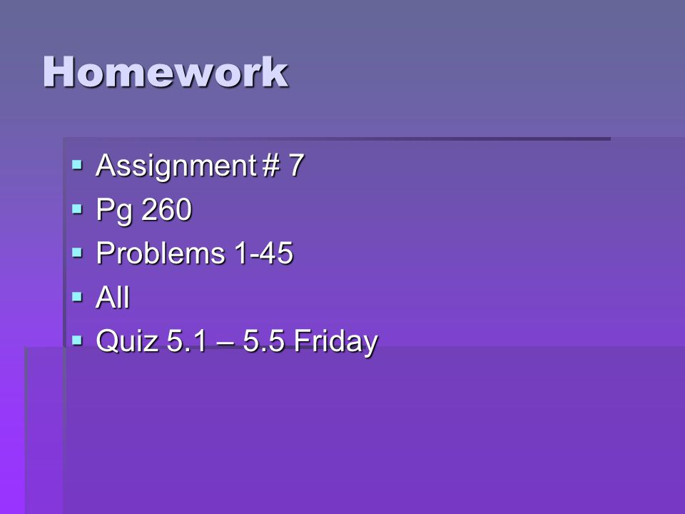 Homework Assignment # 7 Pg 260 Problems 1-45 All Quiz 5.1 – 5.5 Friday
