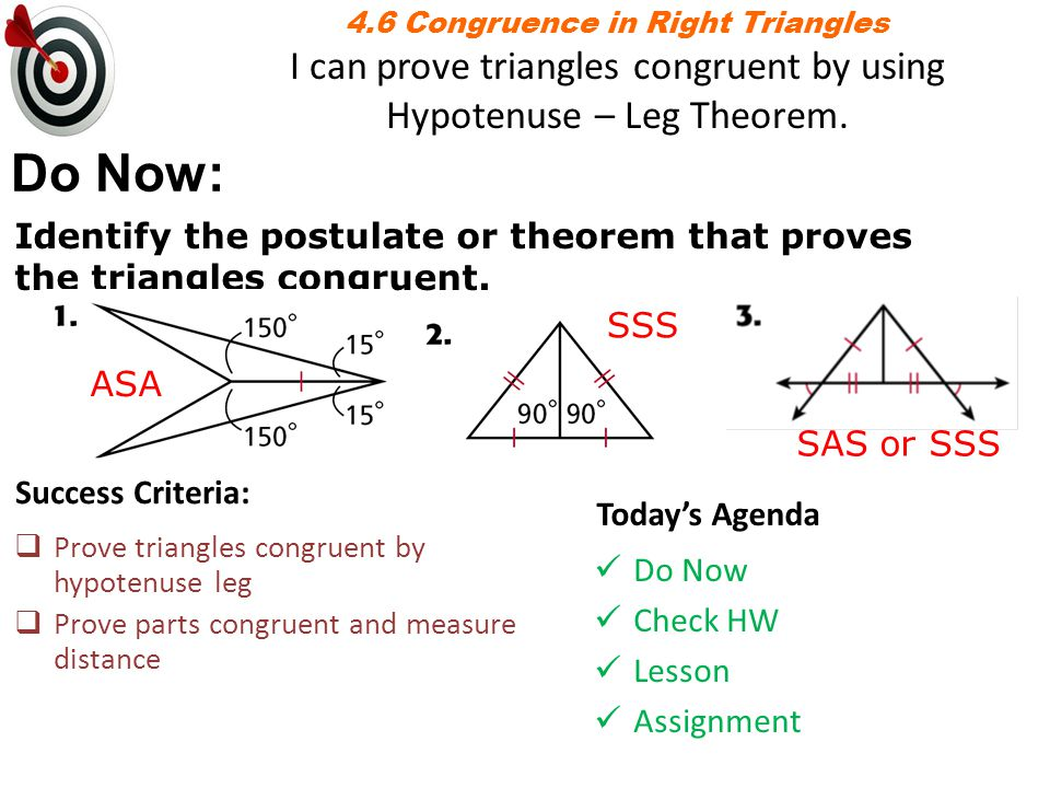 4.6 Congruence in Right Triangles I can prove triangles congruent by using Hypotenuse – Leg Theorem.