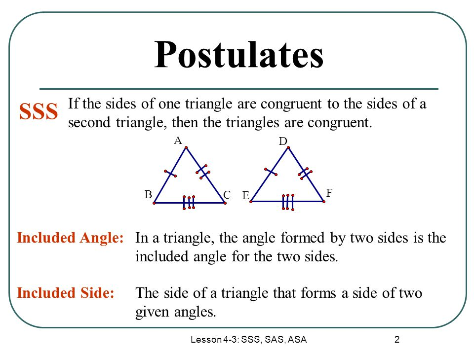 Postulates If the sides of one triangle are congruent to the sides of a second triangle, then the triangles are congruent.