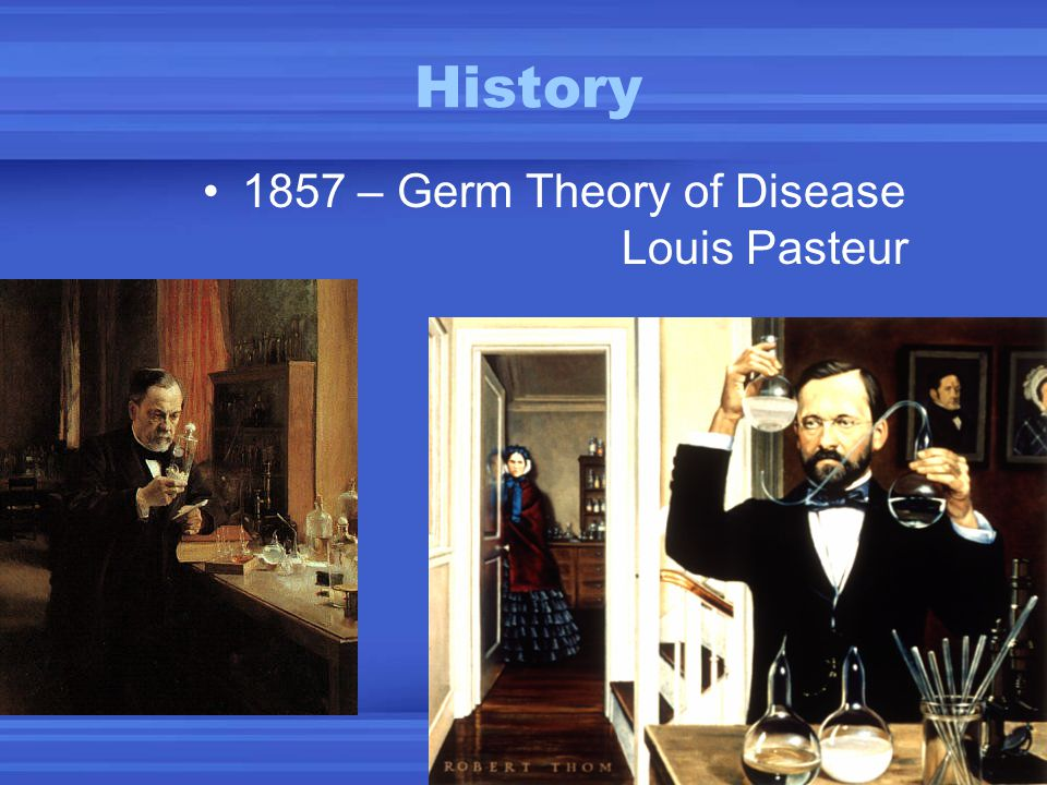 History 1857 – Germ Theory of Disease Louis Pasteur