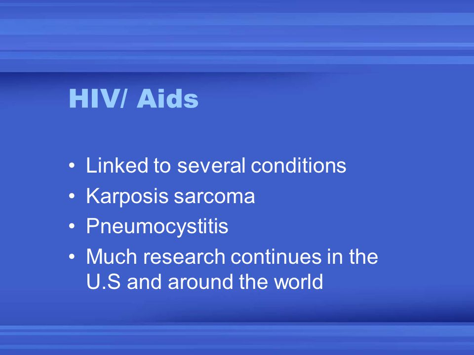 HIV/ Aids Linked to several conditions Karposis sarcoma Pneumocystitis