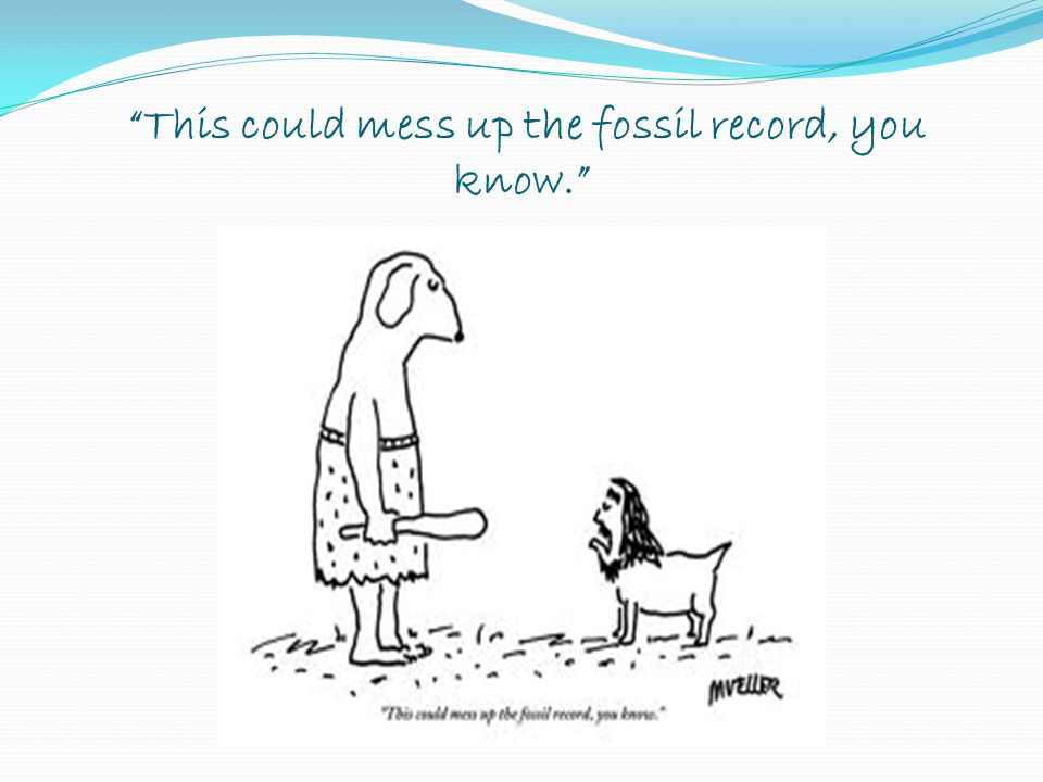 This could mess up the fossil record, you know.