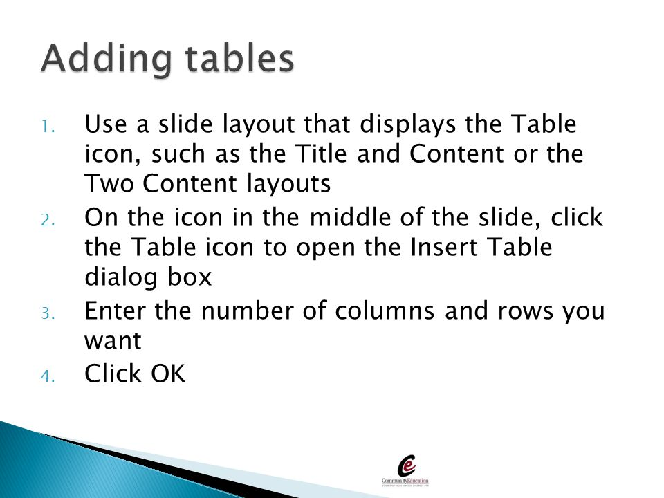 Adding tables Use a slide layout that displays the Table icon, such as the Title and Content or the Two Content layouts.