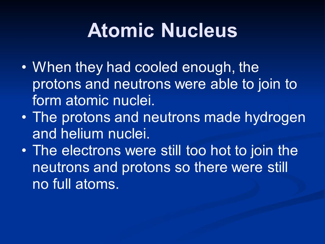 Atomic Nucleus When they had cooled enough, the protons and neutrons were able to join to form atomic nuclei.