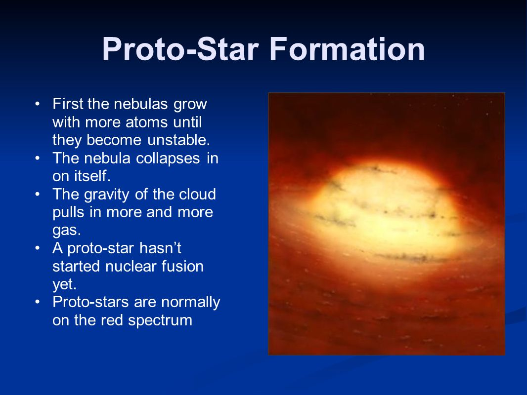 Proto-Star Formation First the nebulas grow with more atoms until they become unstable. The nebula collapses in on itself.