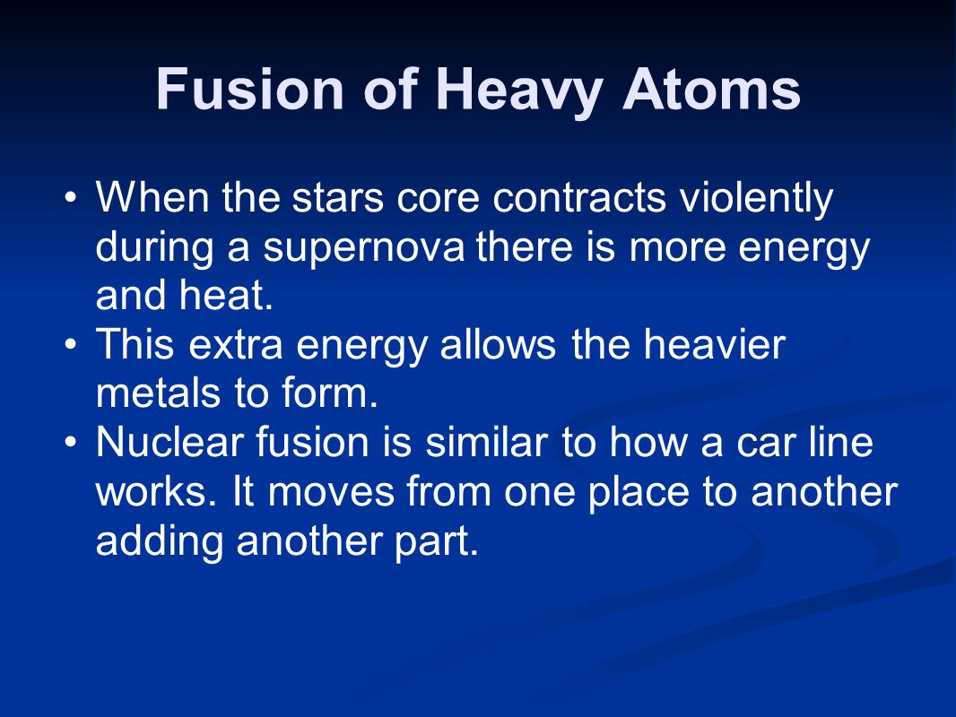 Fusion of Heavy Atoms When the stars core contracts violently during a supernova there is more energy and heat.