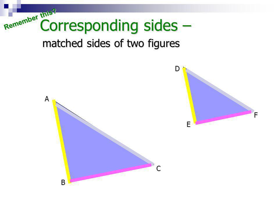 Corresponding sides – matched sides of two figures Remember this D A