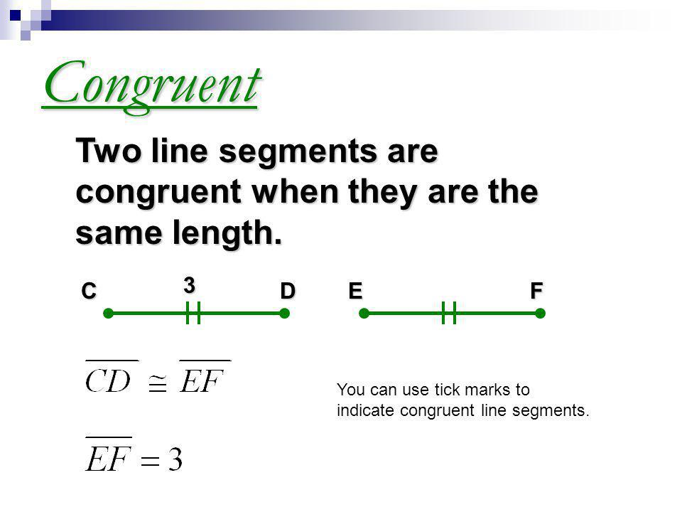 Congruent Two line segments are congruent when they are the same length. 3. C. D. E. F.