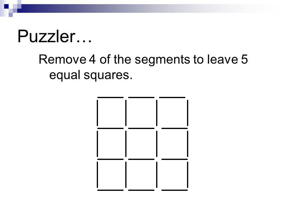 Puzzler… Remove 4 of the segments to leave 5 equal squares.