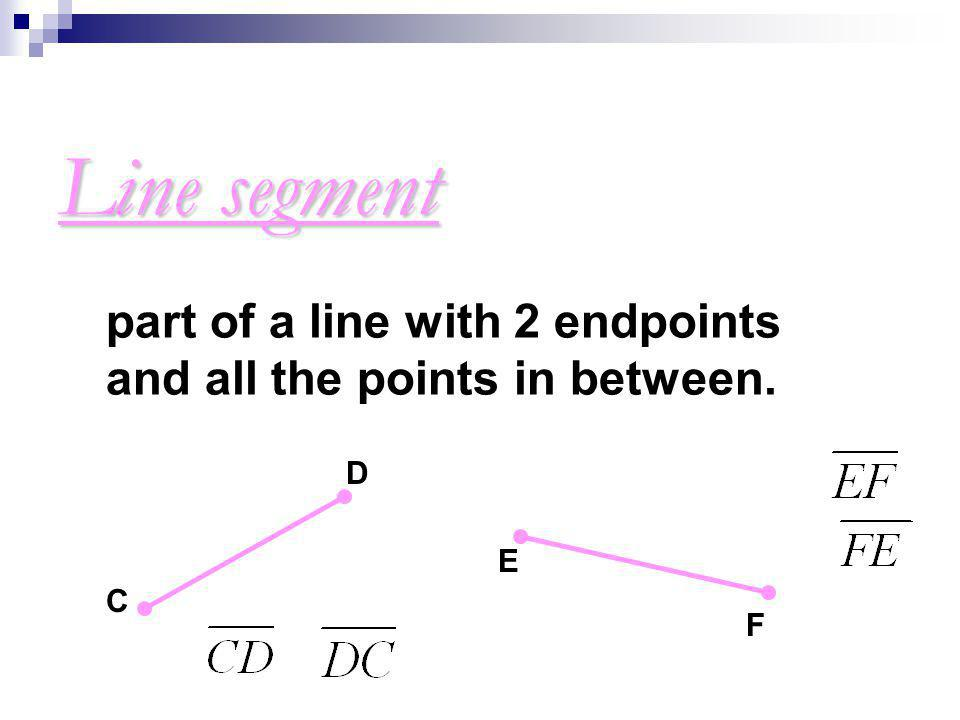 Line segment part of a line with 2 endpoints and all the points in between. D E C F