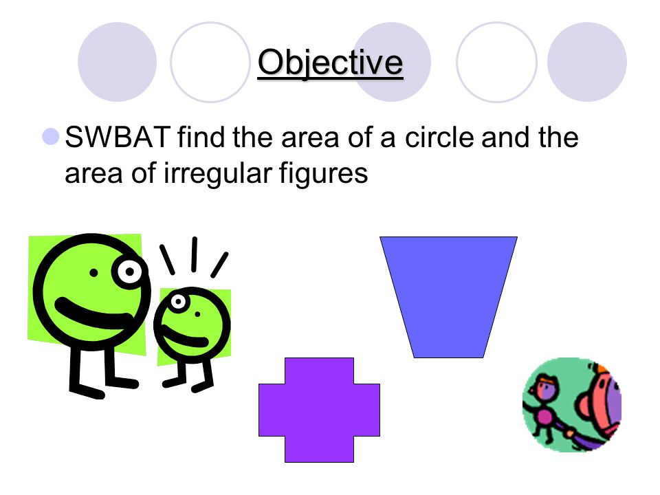 Objective SWBAT find the area of a circle and the area of irregular figures