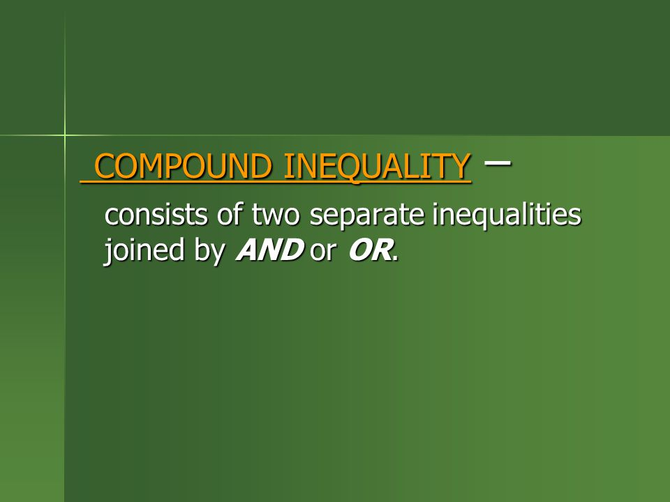 COMPOUND INEQUALITY – consists of two separate inequalities joined by AND or OR.