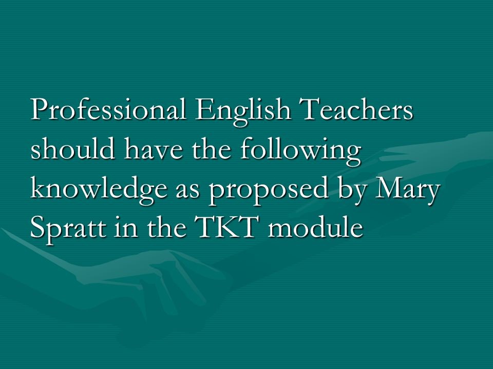 Professional English Teachers should have the following knowledge as proposed by Mary Spratt in the TKT module