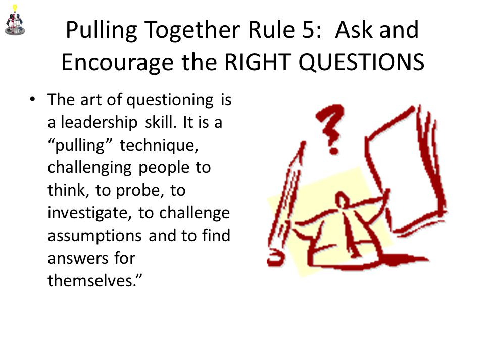 Pulling Together Rule 5: Ask and Encourage the RIGHT QUESTIONS