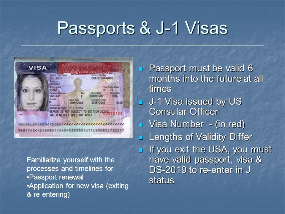 Passports & J-1 Visas Passport must be valid 6 months into the future at all times. J-1 Visa issued by US Consular Officer.