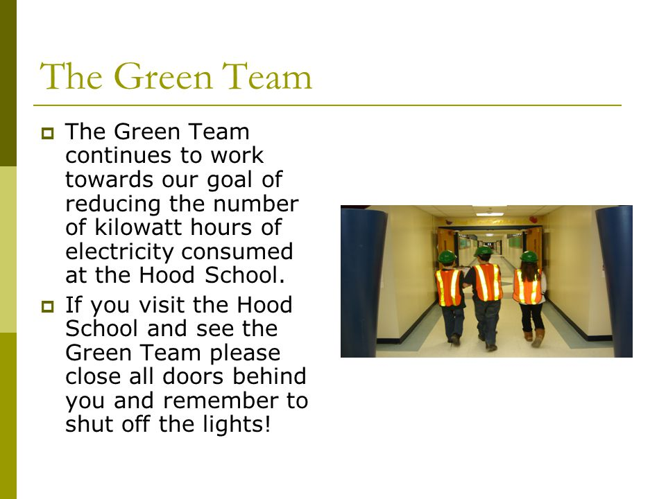 The Green Team The Green Team continues to work towards our goal of reducing the number of kilowatt hours of electricity consumed at the Hood School.