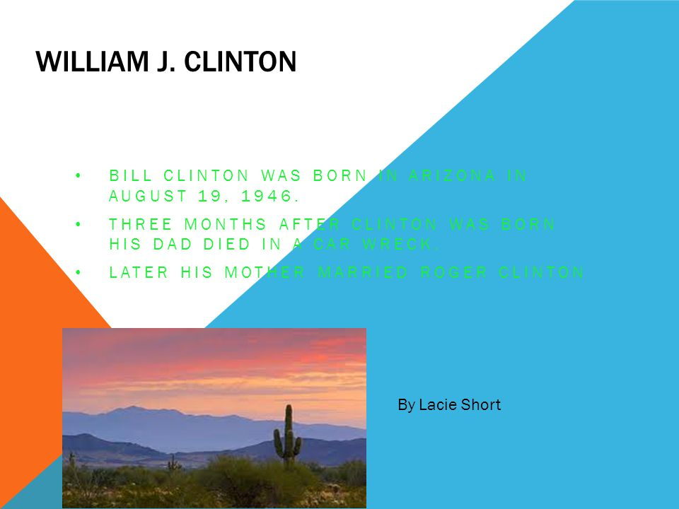 William J. Clinton Bill Clinton was born in Arizona in August 19, 1946. Three months after Clinton was born his dad died in a car wreck.