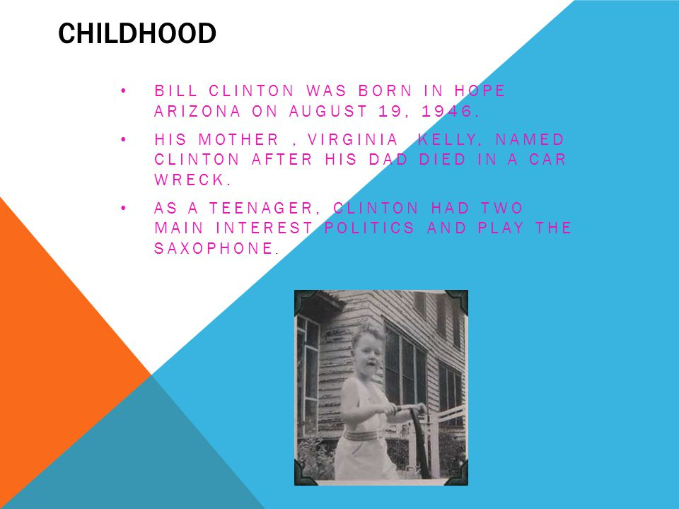 Childhood Bill Clinton was born in Hope Arizona on August 19, 1946.