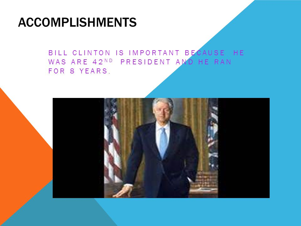 Accomplishments Bill Clinton is important because he was are 42nd president and he ran for 8 years.