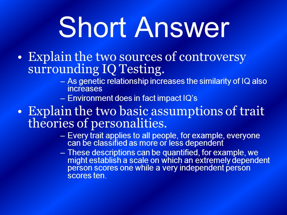 Short Answer Explain the two sources of controversy surrounding IQ Testing. As genetic relationship increases the similarity of IQ also increases.