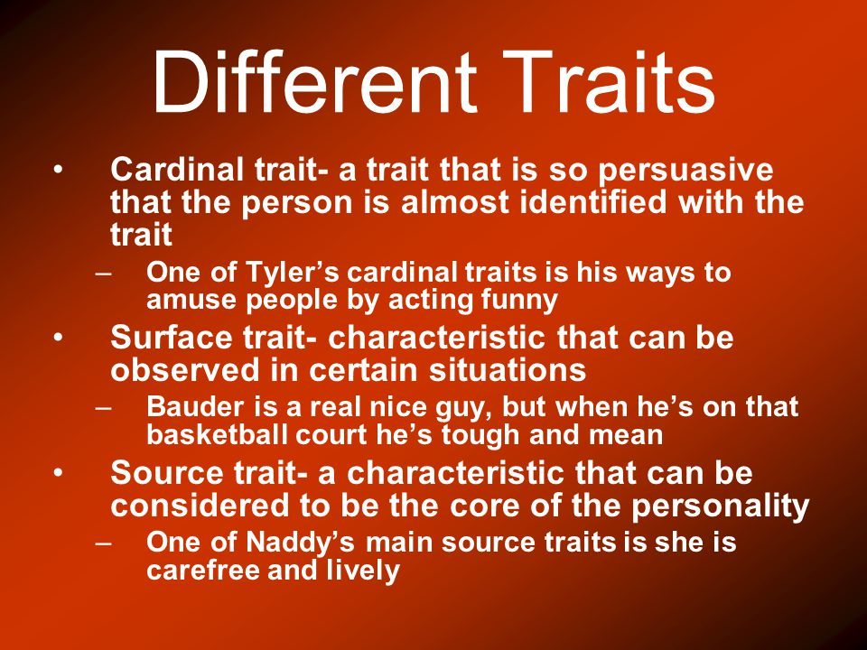 Different Traits Cardinal trait- a trait that is so persuasive that the person is almost identified with the trait.