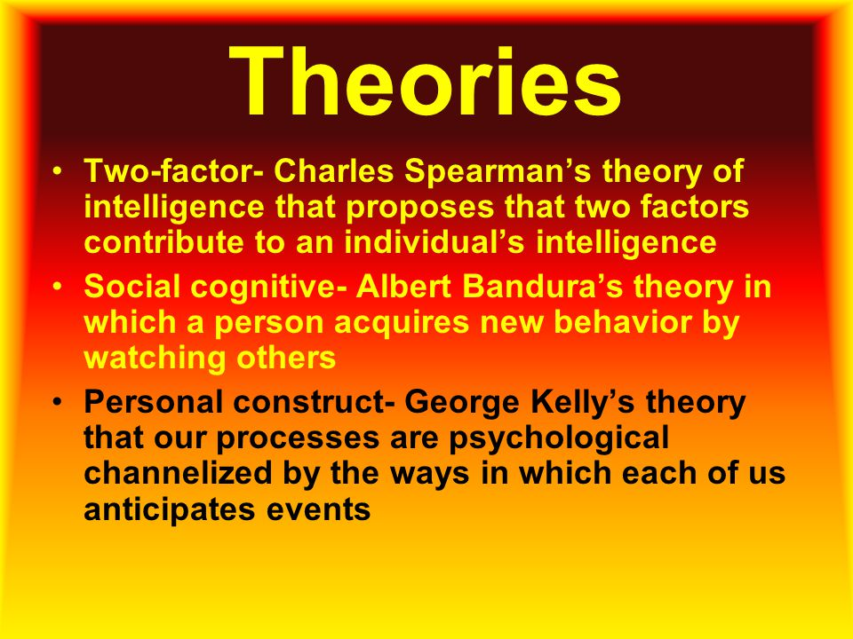 Theories Two-factor- Charles Spearman's theory of intelligence that proposes that two factors contribute to an individual's intelligence.