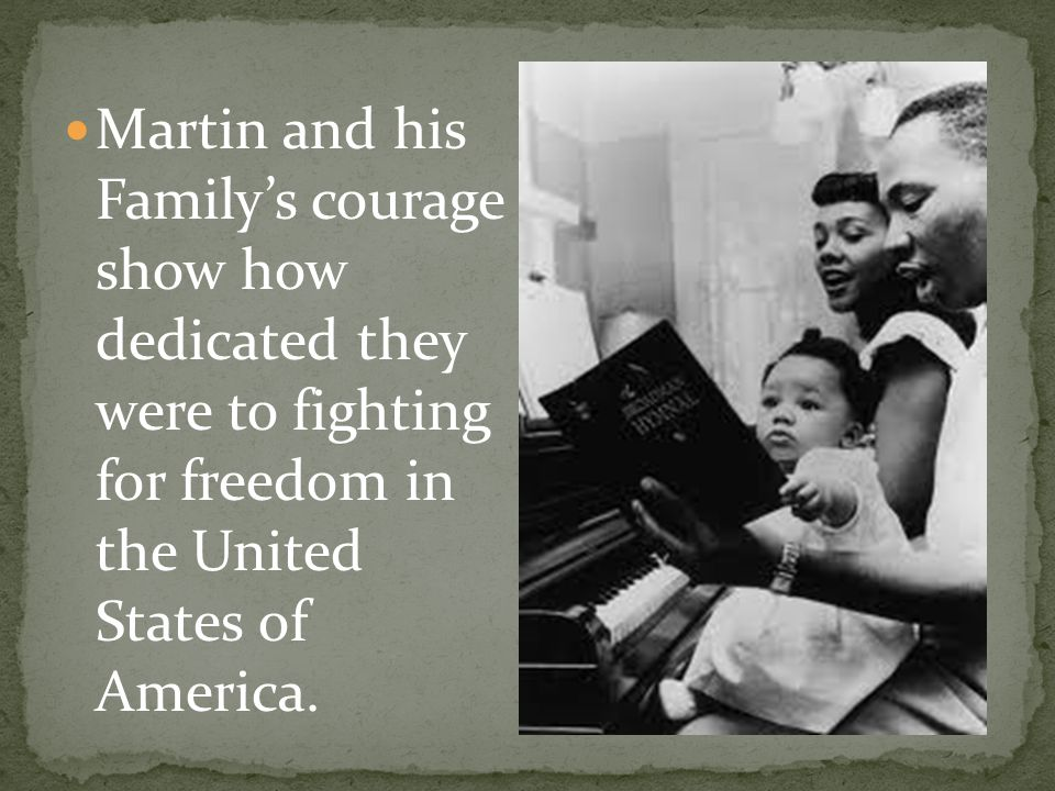 Martin and his Family's courage show how dedicated they were to fighting for freedom in the United States of America.