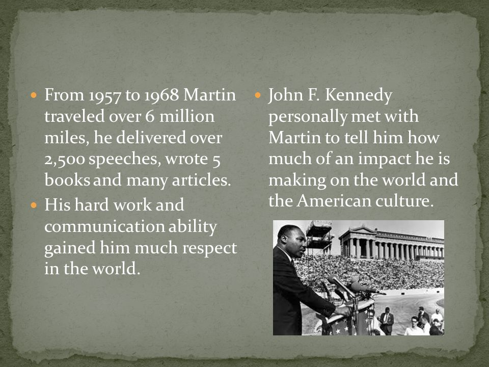 From 1957 to 1968 Martin traveled over 6 million miles, he delivered over 2,500 speeches, wrote 5 books and many articles.