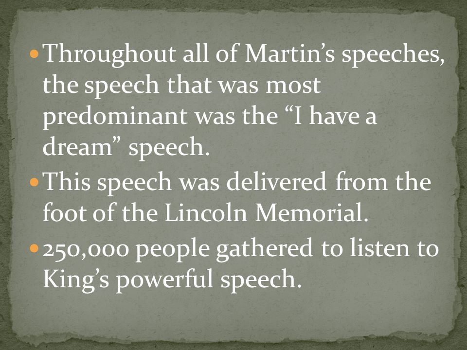 Throughout all of Martin's speeches, the speech that was most predominant was the I have a dream speech.