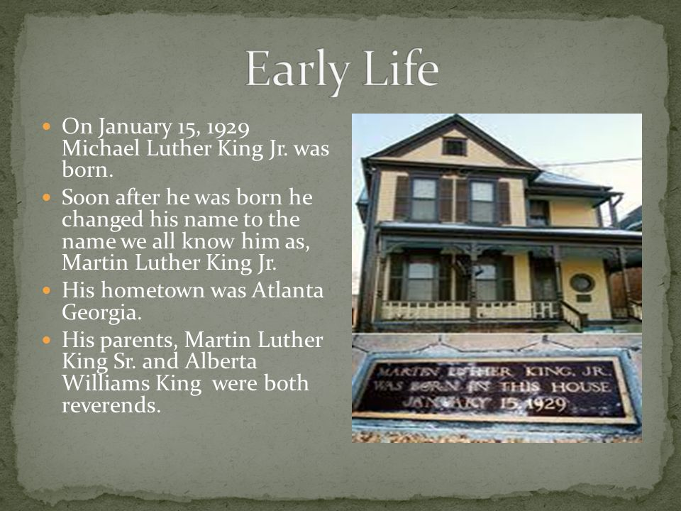 Early Life On January 15, 1929 Michael Luther King Jr. was born.