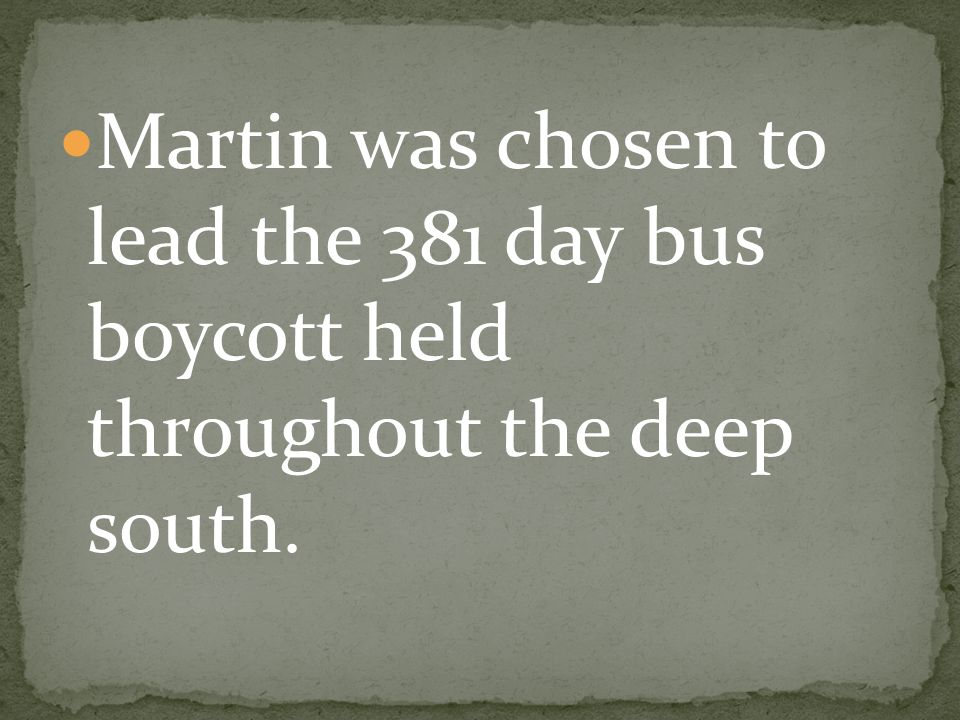 Martin was chosen to lead the 381 day bus boycott held throughout the deep south.