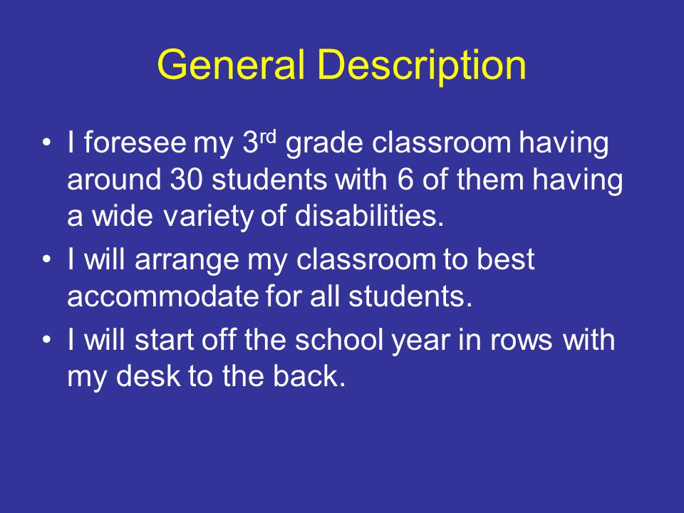 General Description I foresee my 3rd grade classroom having around 30 students with 6 of them having a wide variety of disabilities.