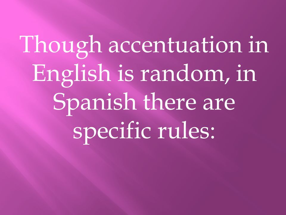 Though accentuation in English is random, in Spanish there are specific rules: