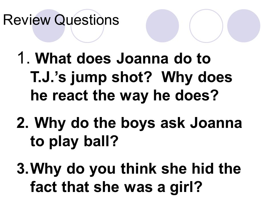 Review Questions What does Joanna do to T.J.'s jump shot Why does he react the way he does Why do the boys ask Joanna to play ball