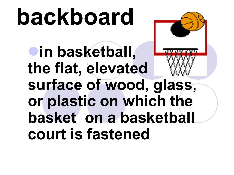 backboard in basketball, the flat, elevated surface of wood, glass, or plastic on which the basket on a basketball court is fastened.