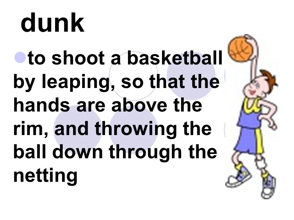 dunk to shoot a basketball by leaping, so that the hands are above the rim, and throwing the ball down through the netting.
