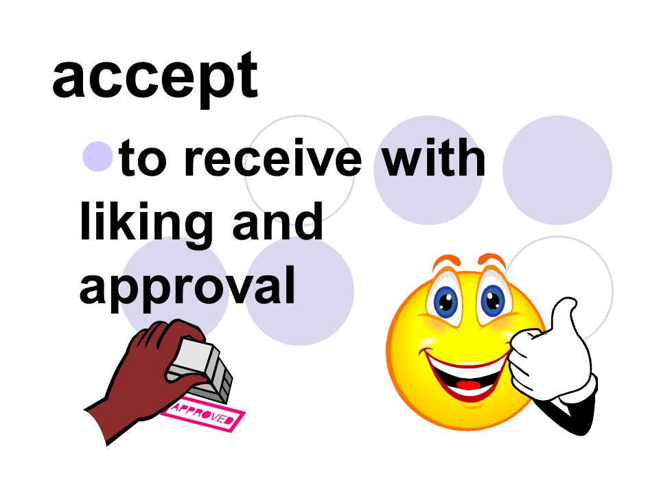to receive with liking and approval