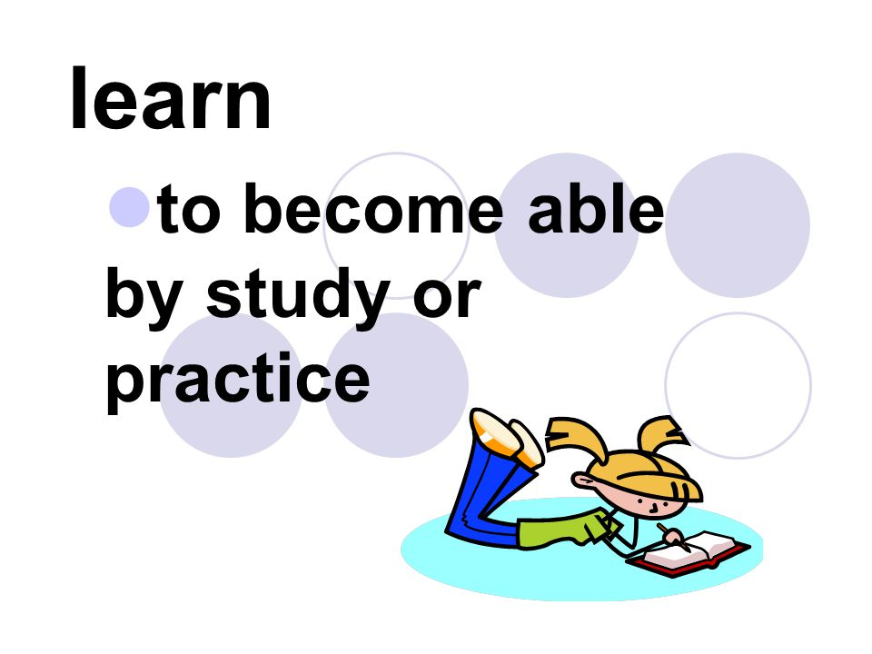 to become able by study or practice