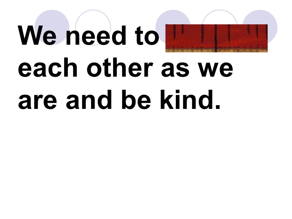 We need to accept each other as we are and be kind.