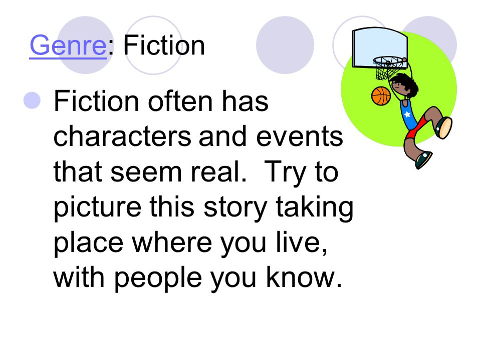 Genre: Fiction Fiction often has characters and events that seem real.