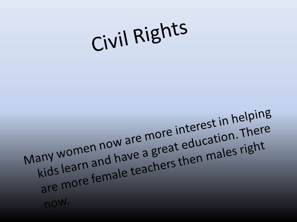 Civil Rights Many women now are more interest in helping kids learn and have a great education.