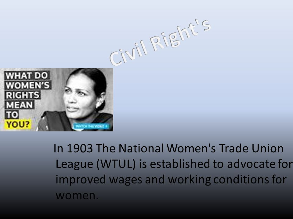 Civil Right s In 1903 The National Women s Trade Union League (WTUL) is established to advocate for improved wages and working conditions for women.