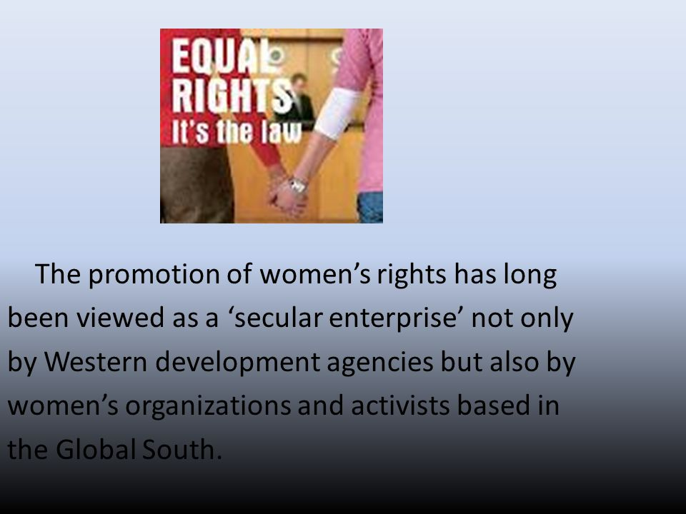 The promotion of women's rights has long been viewed as a 'secular enterprise' not only by Western development agencies but also by women's organizations and activists based in the Global South.