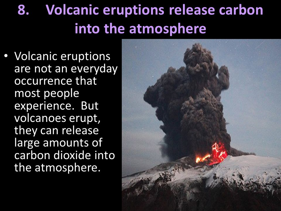 8. Volcanic eruptions release carbon into the atmosphere