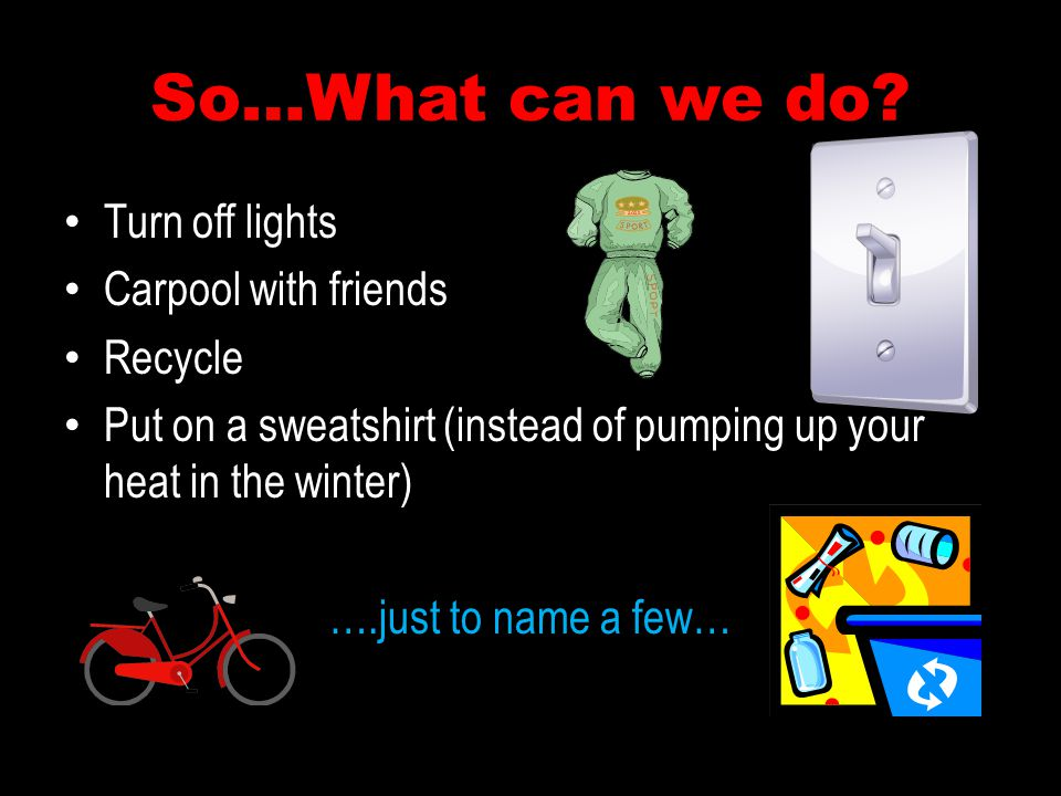 So…What can we do Turn off lights Carpool with friends Recycle