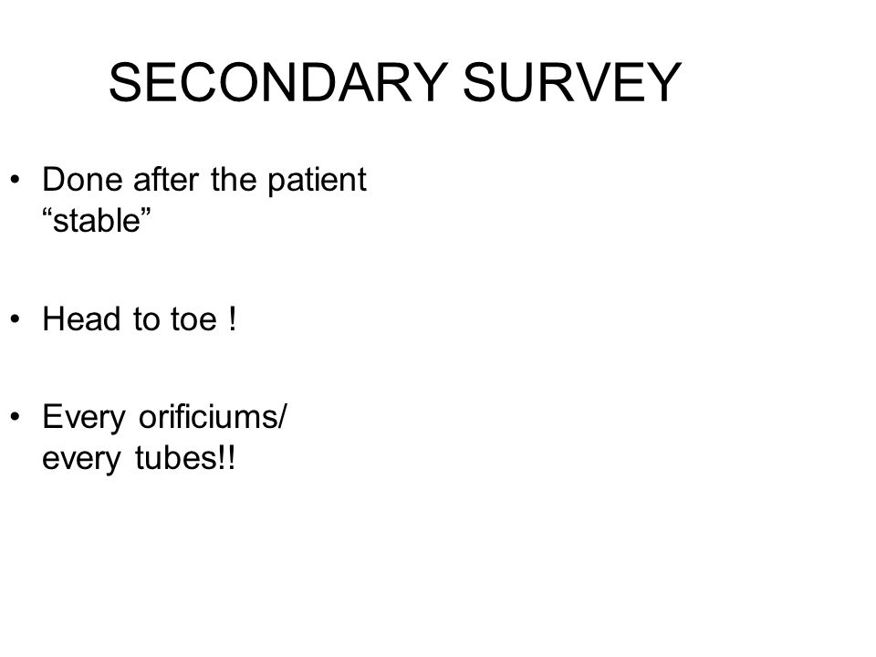 SECONDARY SURVEY Done after the patient stable Head to toe !