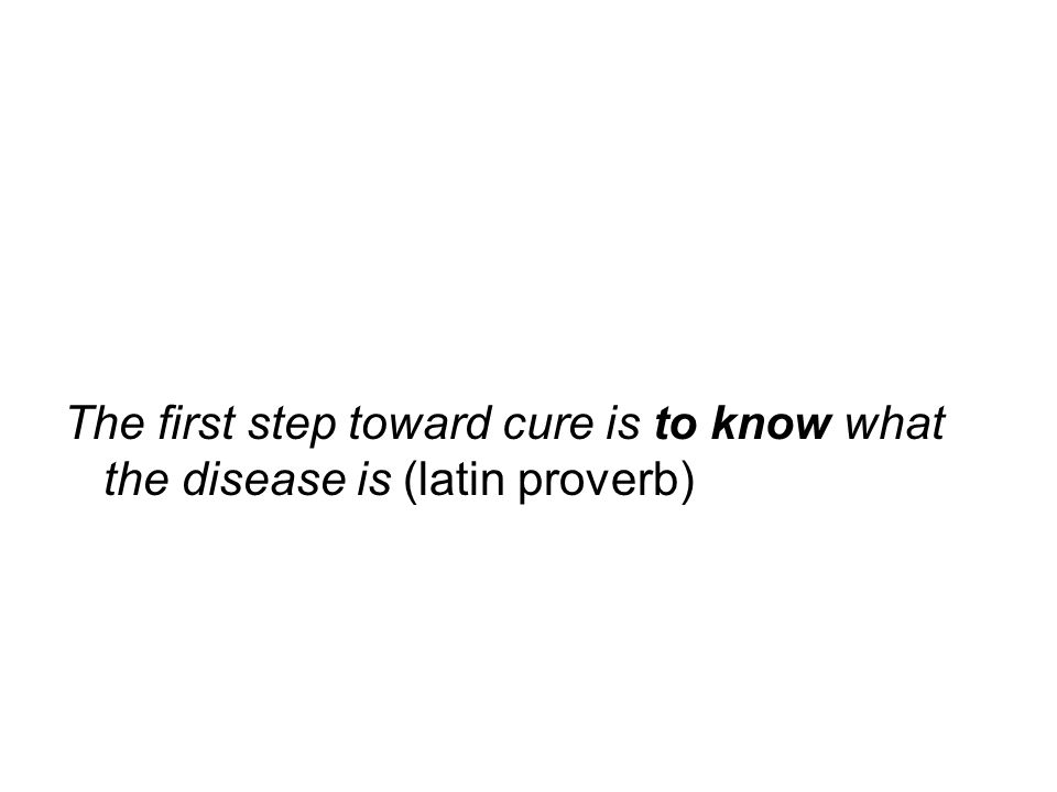 The first step toward cure is to know what the disease is (latin proverb)