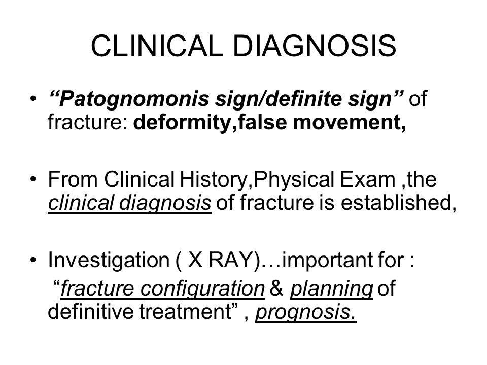 CLINICAL DIAGNOSIS Patognomonis sign/definite sign of fracture: deformity,false movement,