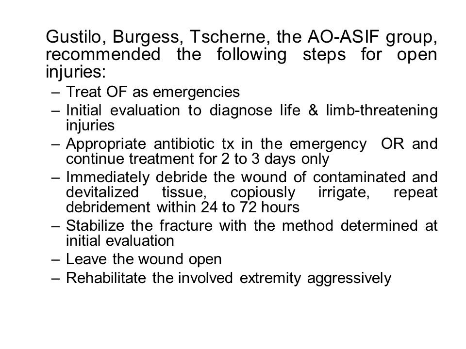 Gustilo, Burgess, Tscherne, the AO-ASIF group, recommended the following steps for open injuries: